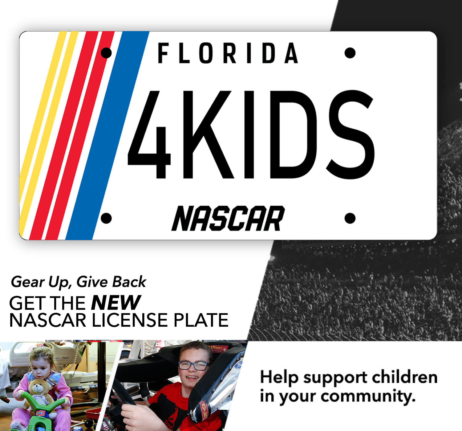 Gear up, Give Back. Get the NEW NASCAR License Plate. Help support children in your community.